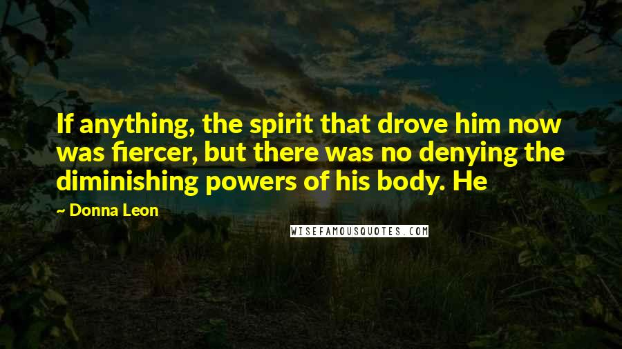 Donna Leon quotes: If anything, the spirit that drove him now was fiercer, but there was no denying the diminishing powers of his body. He