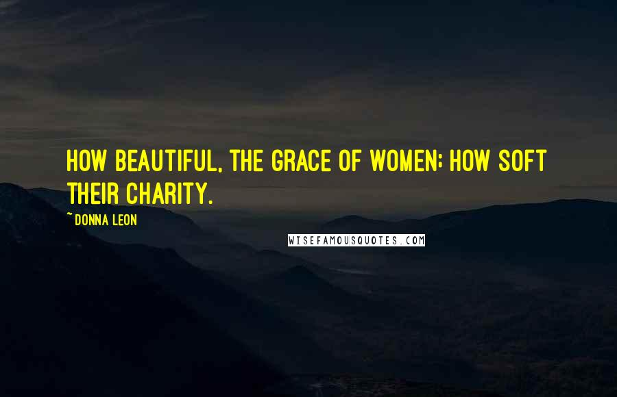 Donna Leon quotes: How beautiful, the grace of women; how soft their charity.