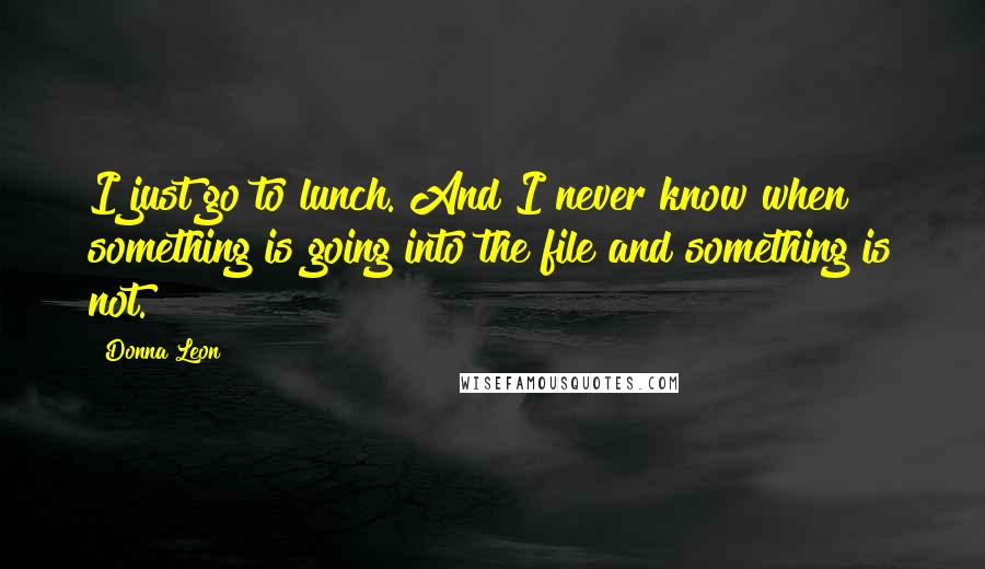 Donna Leon quotes: I just go to lunch. And I never know when something is going into the file and something is not.