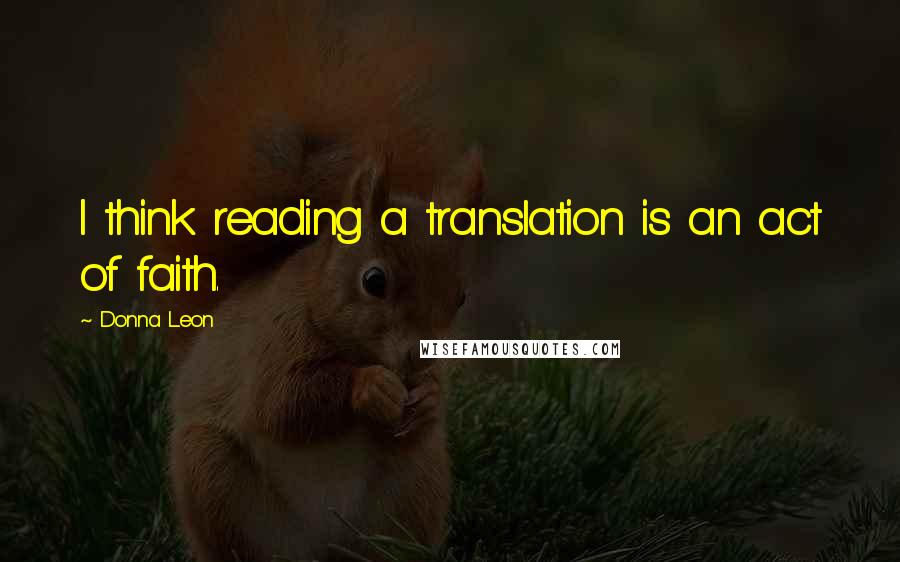 Donna Leon quotes: I think reading a translation is an act of faith.