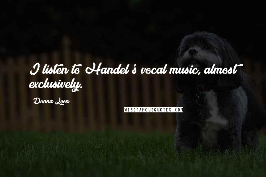 Donna Leon quotes: I listen to Handel's vocal music, almost exclusively.