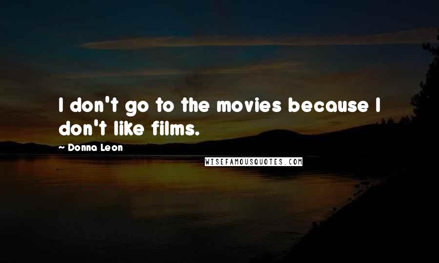 Donna Leon quotes: I don't go to the movies because I don't like films.