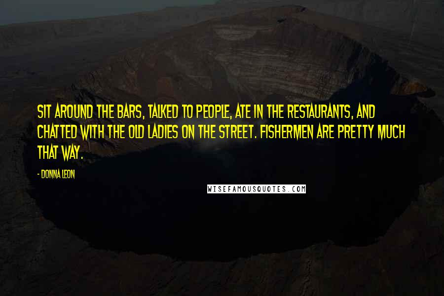 Donna Leon quotes: Sit around the bars, talked to people, ate in the restaurants, and chatted with the old ladies on the street. Fishermen are pretty much that way.