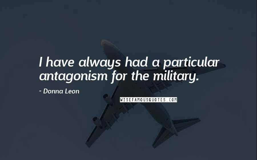 Donna Leon quotes: I have always had a particular antagonism for the military.