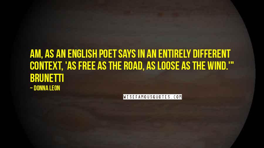 """Donna Leon quotes: am, as an English poet says in an entirely different context, 'as free as the road, as loose as the wind.'"""" Brunetti"""