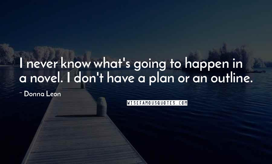 Donna Leon quotes: I never know what's going to happen in a novel. I don't have a plan or an outline.