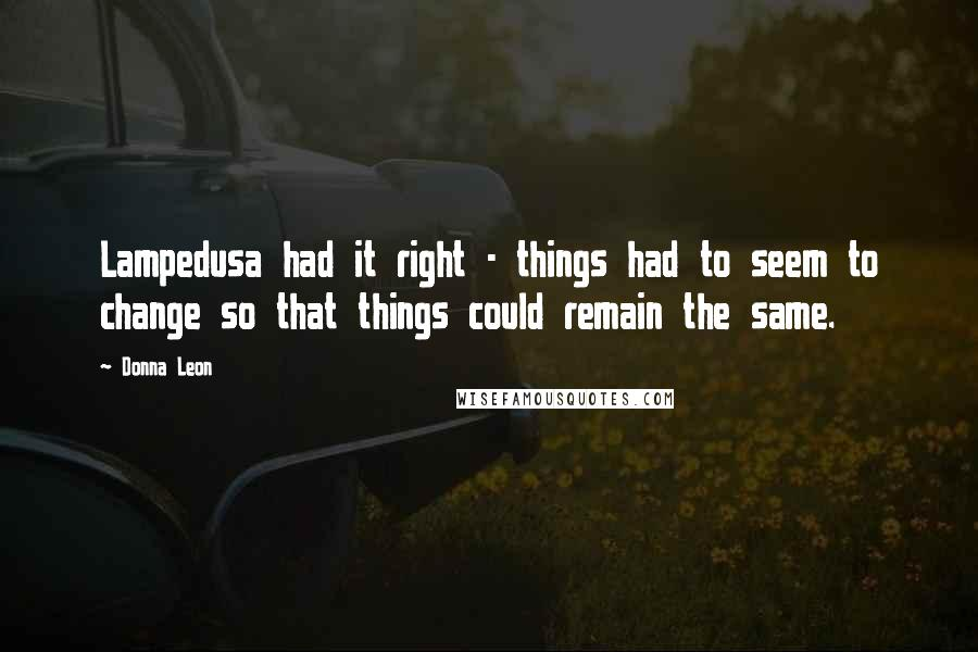 Donna Leon quotes: Lampedusa had it right - things had to seem to change so that things could remain the same.