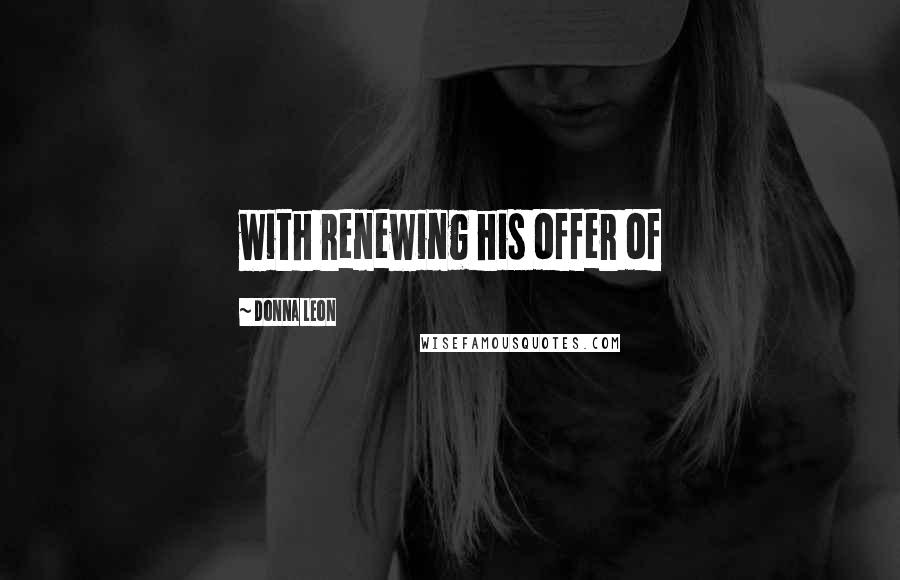 Donna Leon quotes: with renewing his offer of