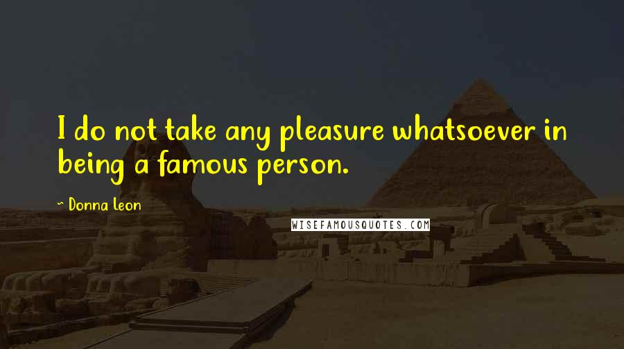 Donna Leon quotes: I do not take any pleasure whatsoever in being a famous person.