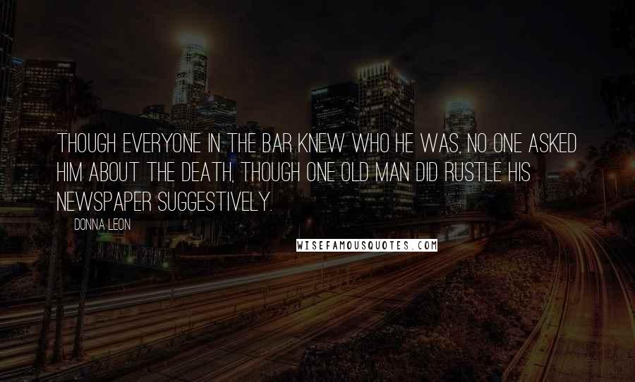 Donna Leon quotes: Though everyone in the bar knew who he was, no one asked him about the death, though one old man did rustle his newspaper suggestively.