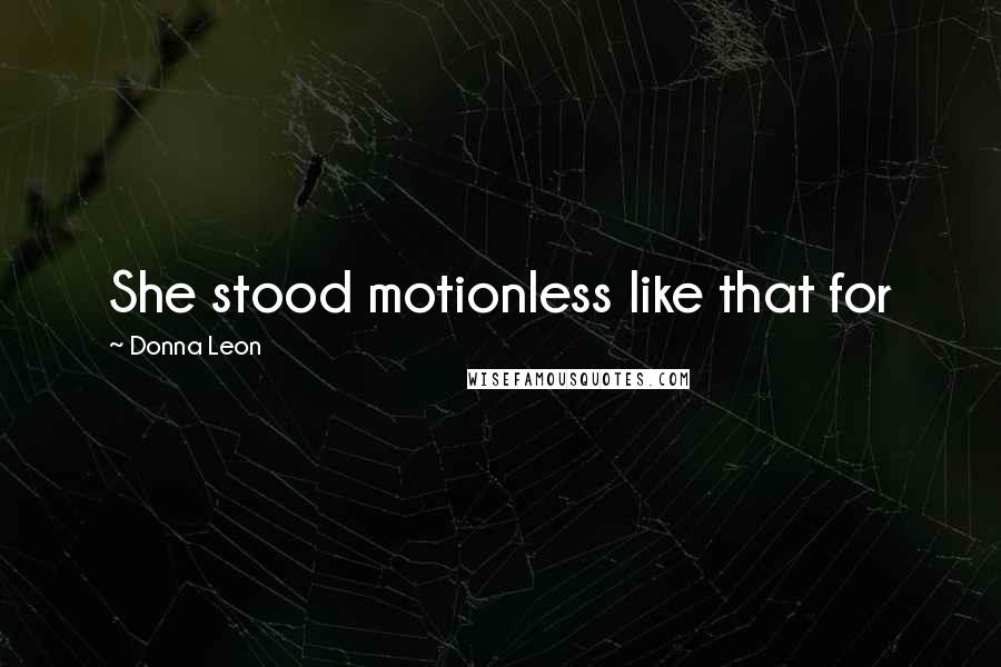 Donna Leon quotes: She stood motionless like that for