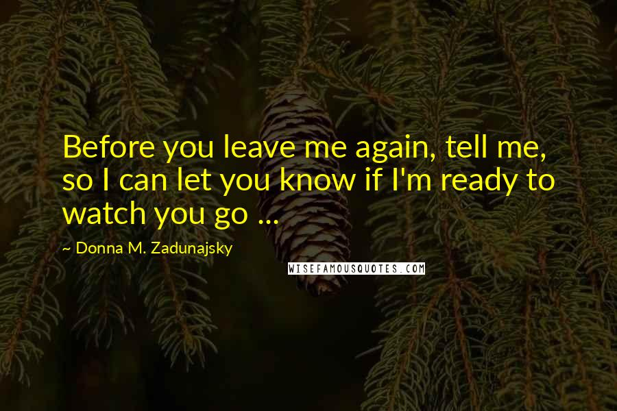 Donna M. Zadunajsky quotes: Before you leave me again, tell me, so I can let you know if I'm ready to watch you go ...