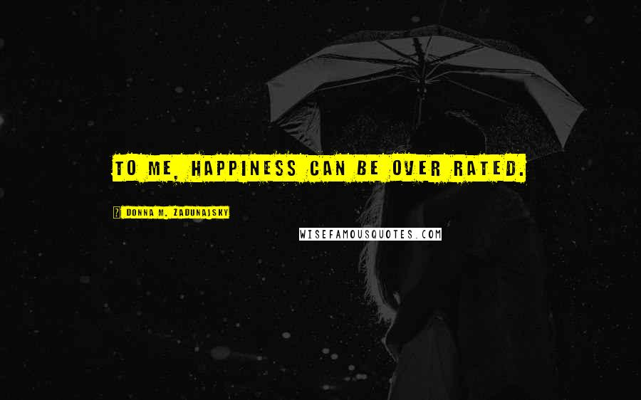 Donna M. Zadunajsky quotes: To me, happiness can be over rated.