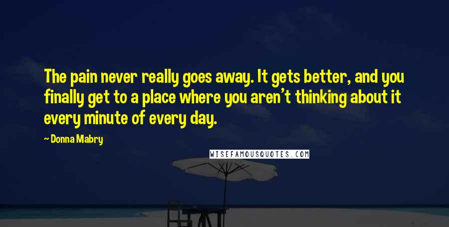 Donna Mabry quotes: The pain never really goes away. It gets better, and you finally get to a place where you aren't thinking about it every minute of every day.