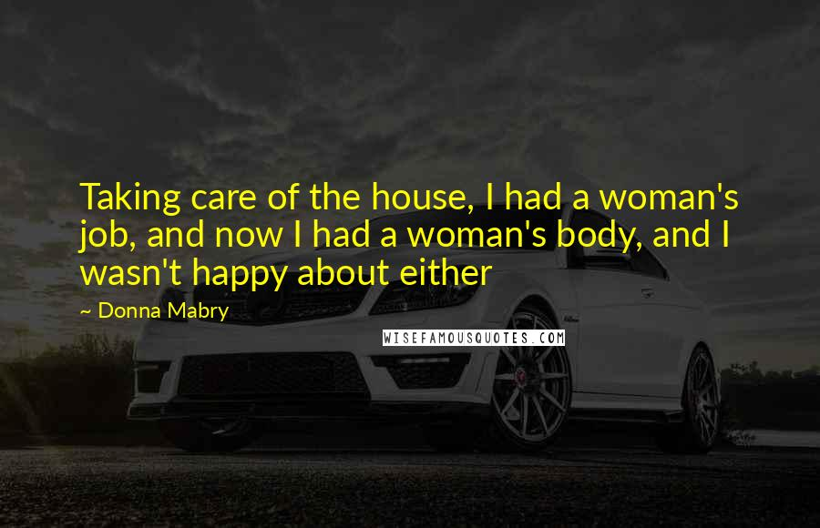 Donna Mabry quotes: Taking care of the house, I had a woman's job, and now I had a woman's body, and I wasn't happy about either