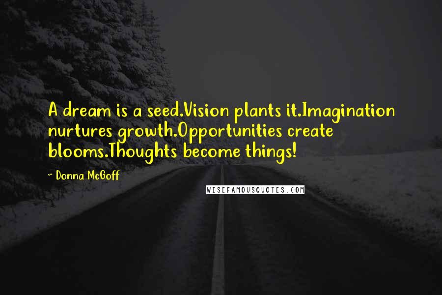 Donna McGoff quotes: A dream is a seed.Vision plants it.Imagination nurtures growth.Opportunities create blooms.Thoughts become things!