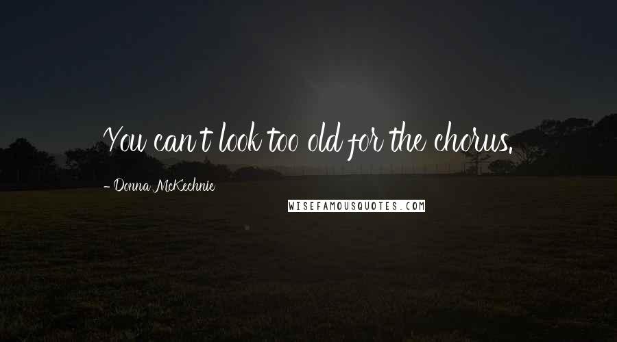 Donna McKechnie quotes: You can't look too old for the chorus.