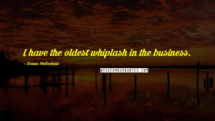 Donna McKechnie quotes: I have the oldest whiplash in the business.