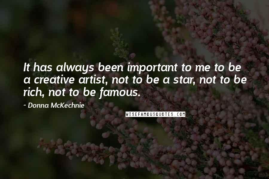 Donna McKechnie quotes: It has always been important to me to be a creative artist, not to be a star, not to be rich, not to be famous.