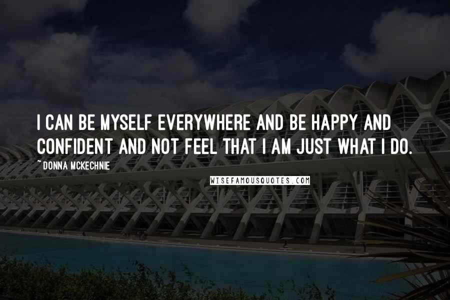 Donna McKechnie quotes: I can be myself everywhere and be happy and confident and not feel that I am just what I do.