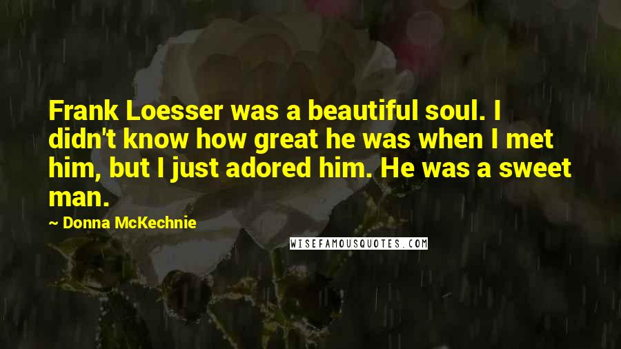 Donna McKechnie quotes: Frank Loesser was a beautiful soul. I didn't know how great he was when I met him, but I just adored him. He was a sweet man.