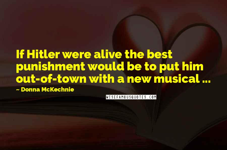 Donna McKechnie quotes: If Hitler were alive the best punishment would be to put him out-of-town with a new musical ...