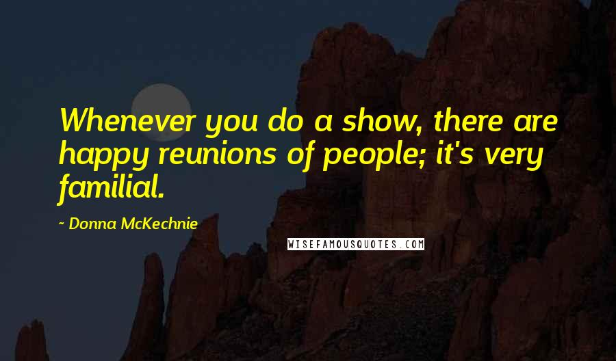 Donna McKechnie quotes: Whenever you do a show, there are happy reunions of people; it's very familial.