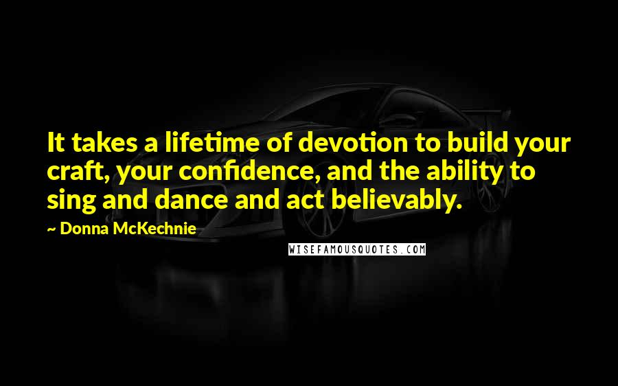 Donna McKechnie quotes: It takes a lifetime of devotion to build your craft, your confidence, and the ability to sing and dance and act believably.