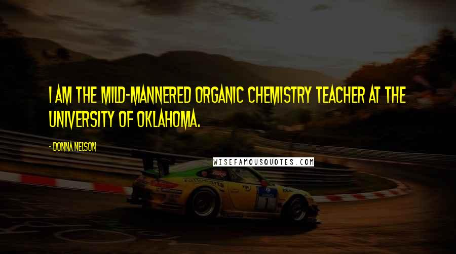 Donna Nelson quotes: I am the mild-mannered organic chemistry teacher at the University of Oklahoma.