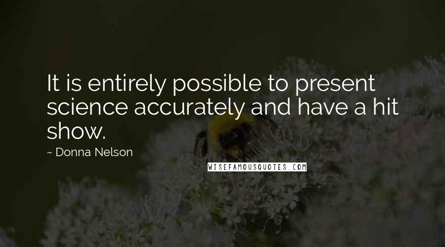Donna Nelson quotes: It is entirely possible to present science accurately and have a hit show.