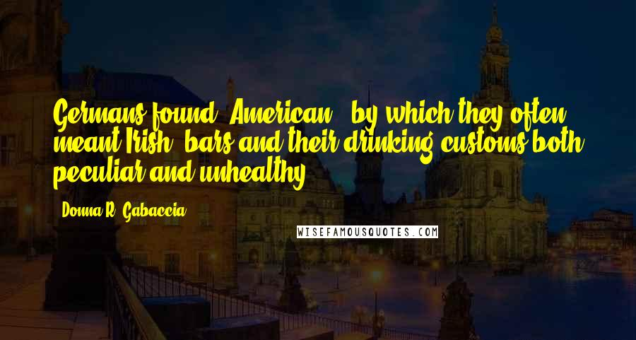 """Donna R. Gabaccia quotes: Germans found """"American"""" (by which they often meant Irish) bars and their drinking customs both peculiar and unhealthy."""