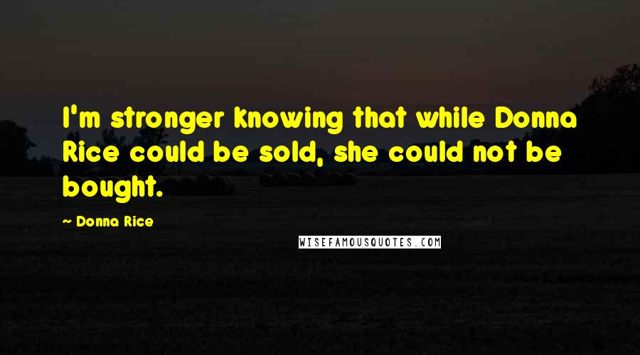 Donna Rice quotes: I'm stronger knowing that while Donna Rice could be sold, she could not be bought.