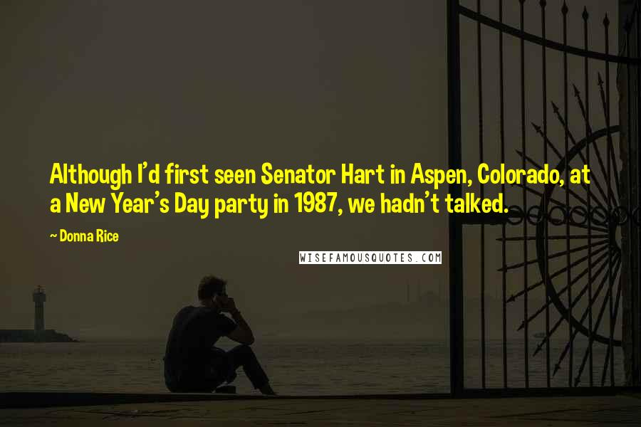 Donna Rice quotes: Although I'd first seen Senator Hart in Aspen, Colorado, at a New Year's Day party in 1987, we hadn't talked.