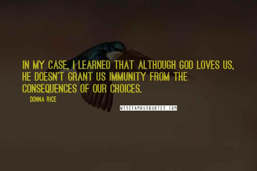 Donna Rice quotes: In my case, I learned that although God loves us, he doesn't grant us immunity from the consequences of our choices.