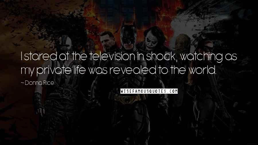 Donna Rice quotes: I stared at the television in shock, watching as my private life was revealed to the world.