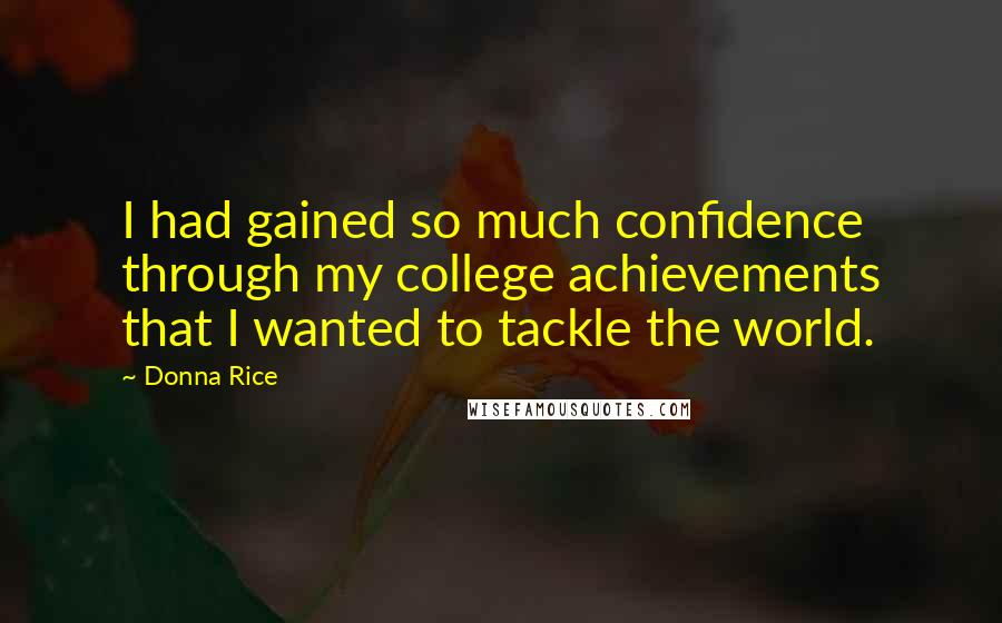 Donna Rice quotes: I had gained so much confidence through my college achievements that I wanted to tackle the world.
