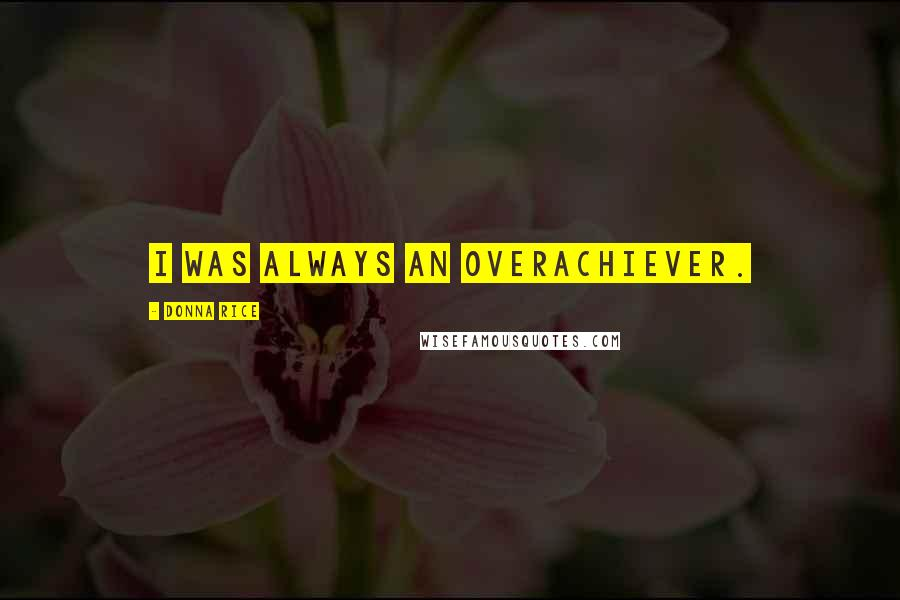 Donna Rice quotes: I was always an overachiever.