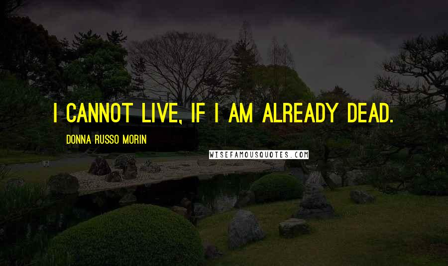 Donna Russo Morin quotes: I cannot live, if I am already dead.