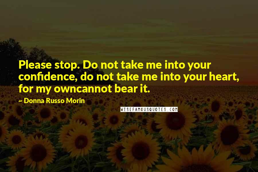 Donna Russo Morin quotes: Please stop. Do not take me into your confidence, do not take me into your heart, for my owncannot bear it.