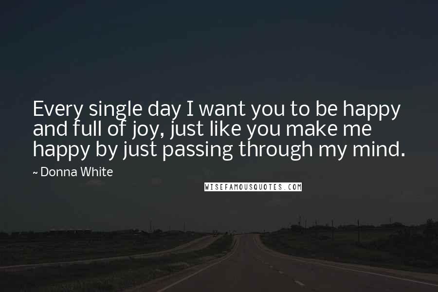 Donna White quotes: Every single day I want you to be happy and full of joy, just like you make me happy by just passing through my mind.