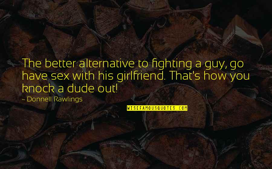 Donnell Rawlings Quotes By Donnell Rawlings: The better alternative to fighting a guy, go