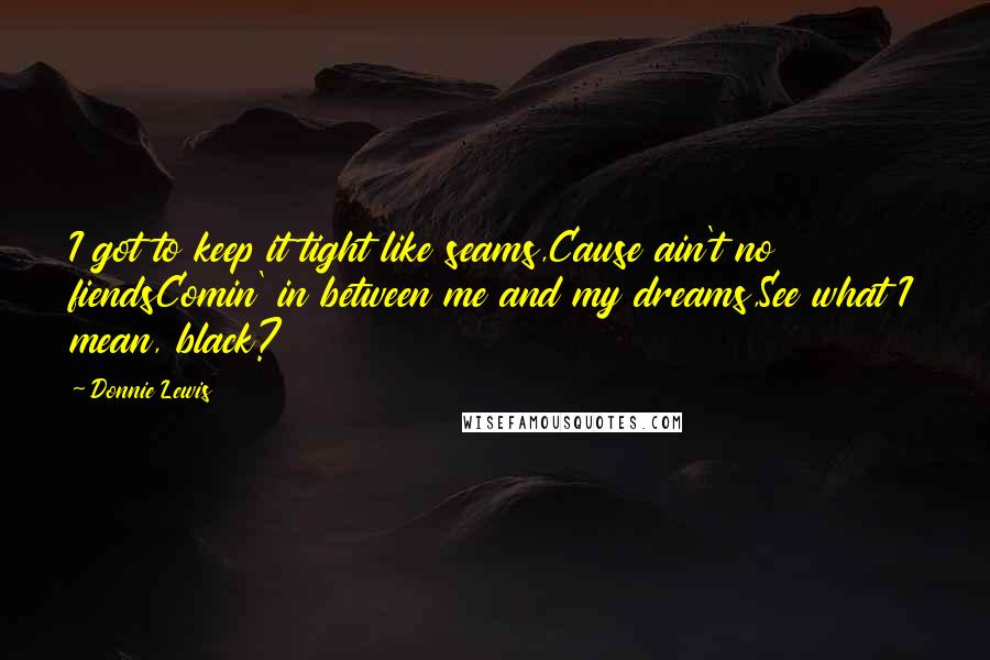 Donnie Lewis quotes: I got to keep it tight like seams,Cause ain't no fiendsComin' in between me and my dreams,See what I mean, black?