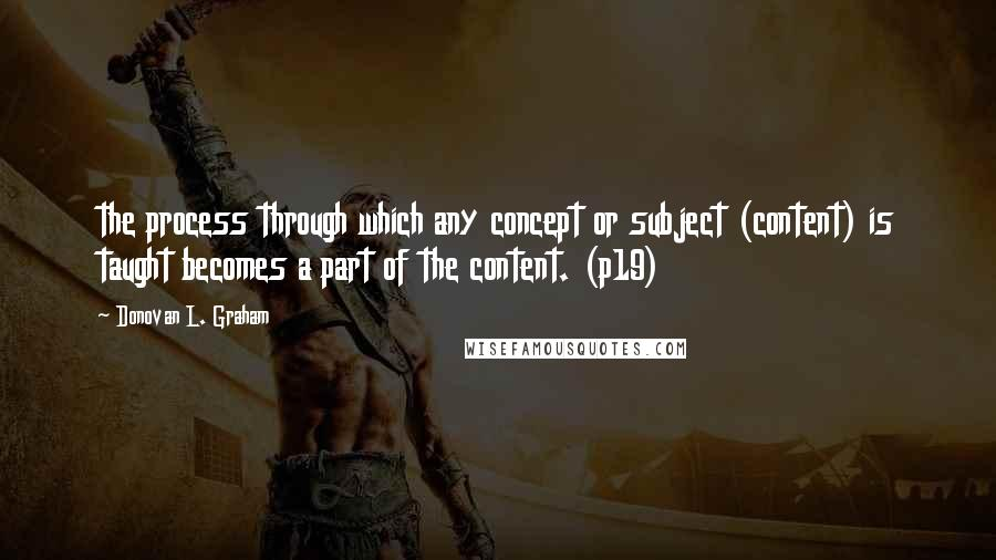 Donovan L. Graham quotes: the process through which any concept or subject (content) is taught becomes a part of the content. (p19)