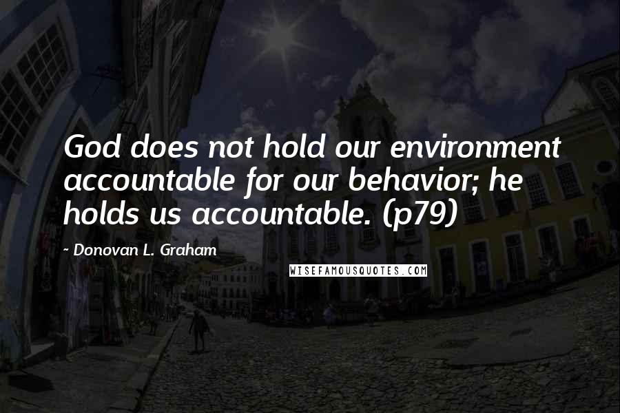 Donovan L. Graham quotes: God does not hold our environment accountable for our behavior; he holds us accountable. (p79)