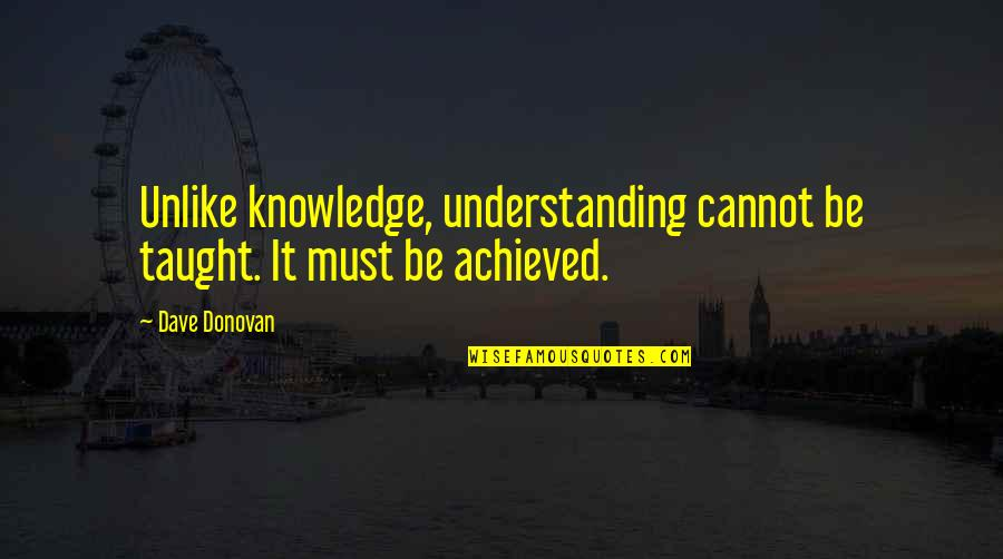 Donovan Quotes By Dave Donovan: Unlike knowledge, understanding cannot be taught. It must