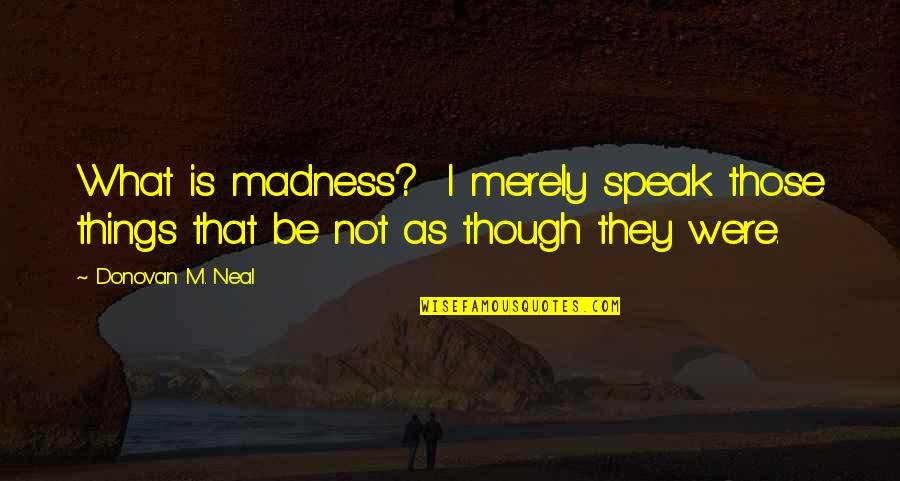 Donovan Quotes By Donovan M. Neal: What is madness? I merely speak those things