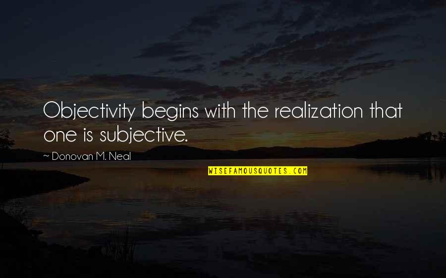 Donovan Quotes By Donovan M. Neal: Objectivity begins with the realization that one is