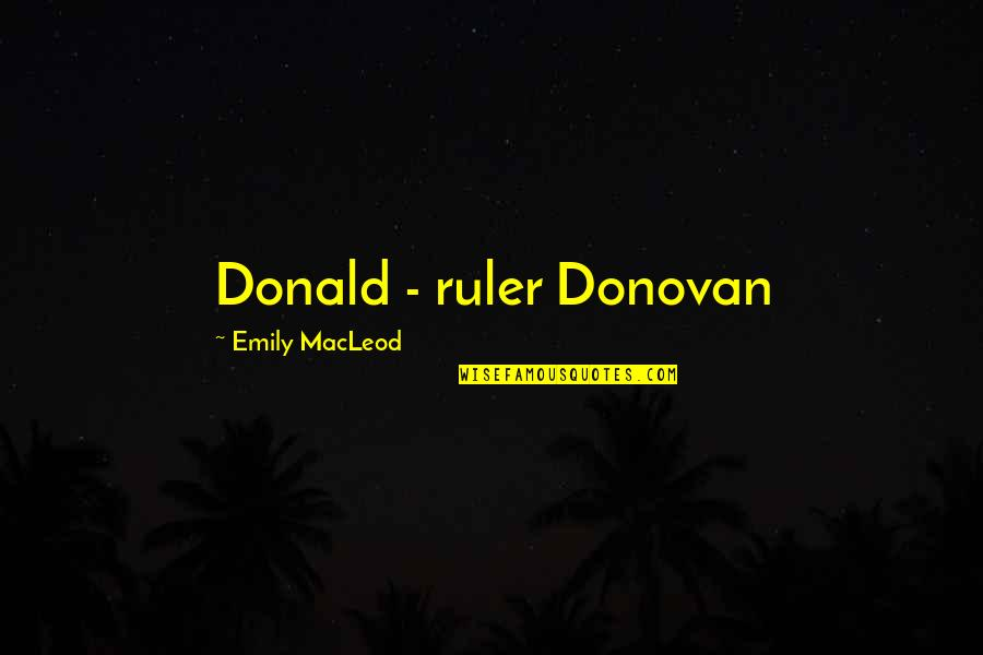 Donovan Quotes By Emily MacLeod: Donald - ruler Donovan
