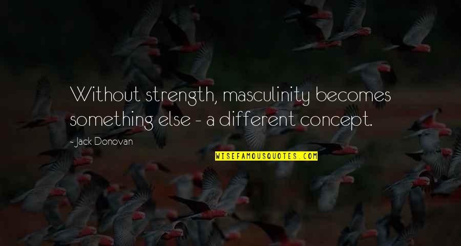 Donovan Quotes By Jack Donovan: Without strength, masculinity becomes something else - a