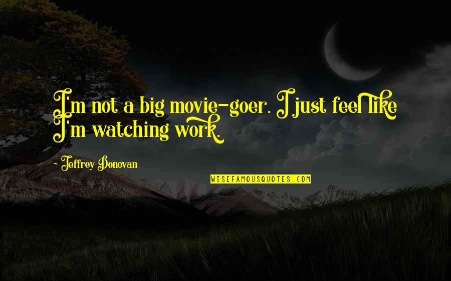 Donovan Quotes By Jeffrey Donovan: I'm not a big movie-goer. I just feel